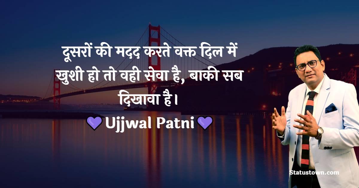 Ujjwal Patni Quotes - दूसरों की मदद करते वक्त दिल में खुशी हो तो वही सेवा है, बाकी सब दिखावा है।