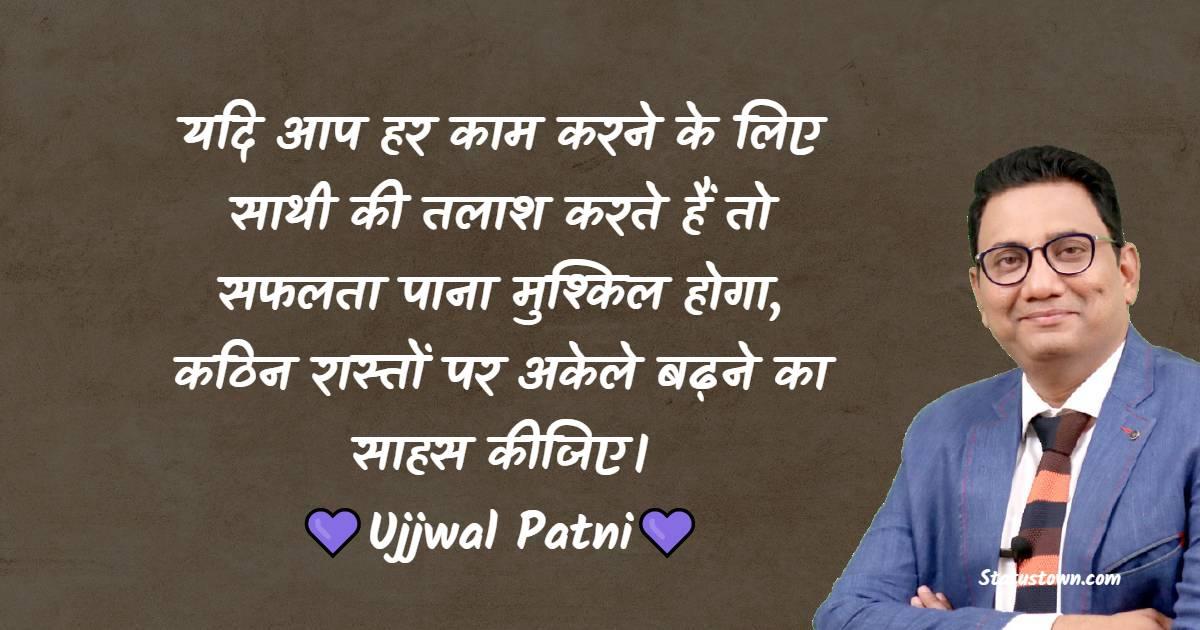 Ujjwal Patni Quotes - यदि आप हर काम करने के लिए साथी की तलाश करते हैं तो सफलता पाना मुश्किल होगा, कठिन रास्तों पर अकेले बढ़ने का साहस कीजिए।