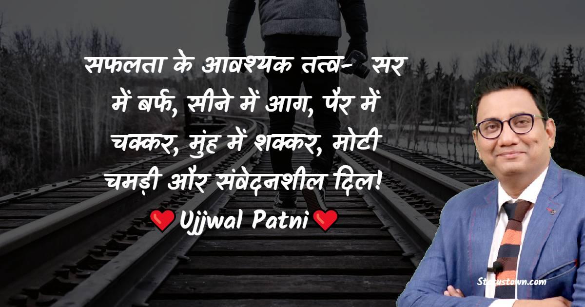Ujjwal Patni Quotes - सफलता के आवश्यक तत्व-  सर में बर्फ, सीने में आग, पैर में चक्कर, मुंह में शक्कर, मोटी चमड़ी और संवेदनशील दिल