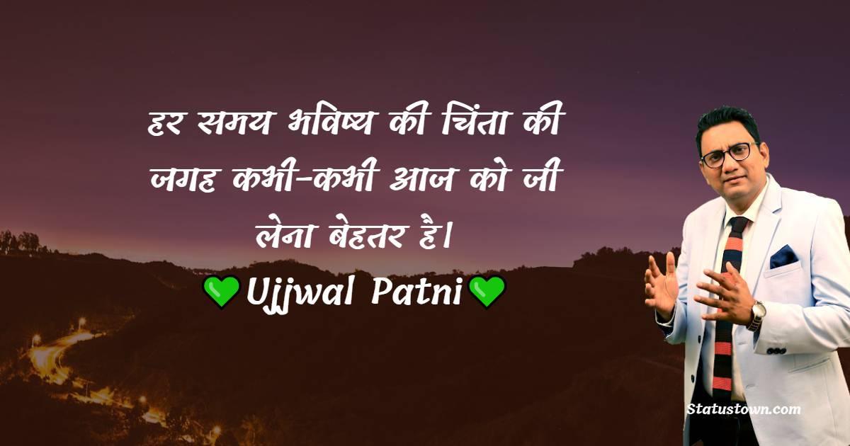 Ujjwal Patni Quotes -  हर समय भविष्य की चिंता की जगह कभी-कभी आज को जी लेना बेहतर है।
