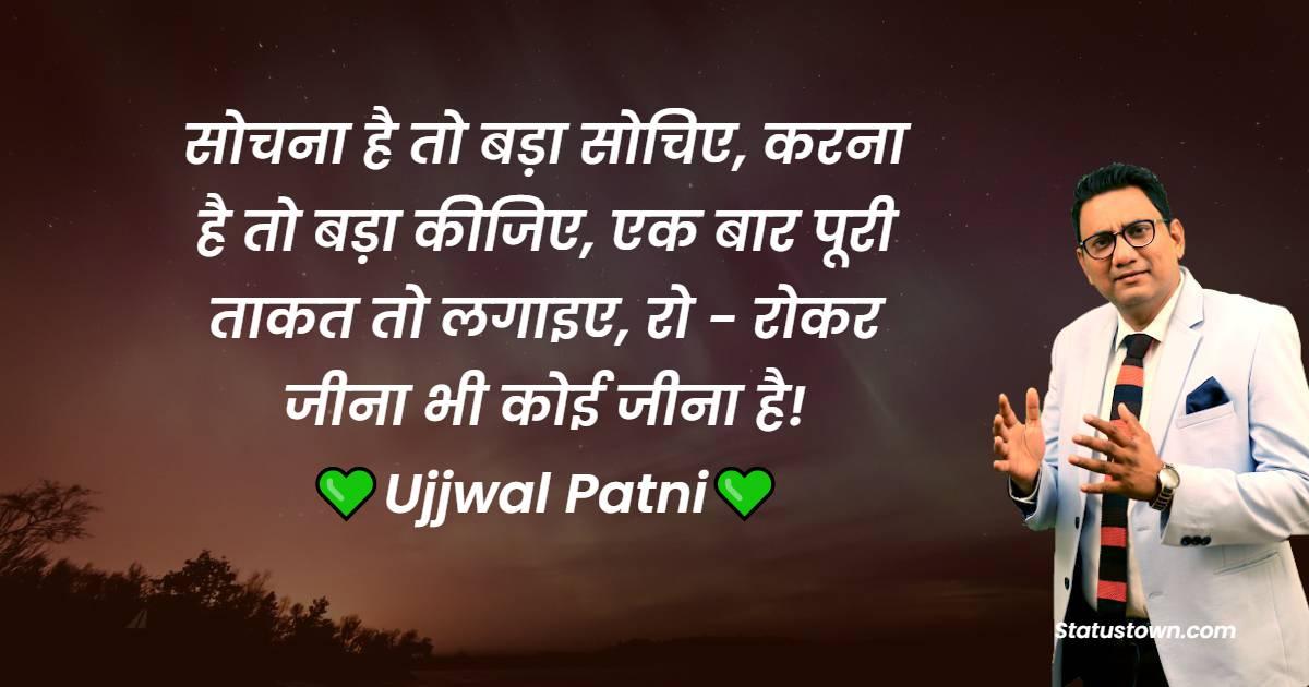Ujjwal Patni Quotes - सोचना है तो बड़ा सोचिए, करना है तो बड़ा कीजिए, एक बार पूरी ताकत तो लगाइए, रो - रोकर जीना भी कोई जीना है!