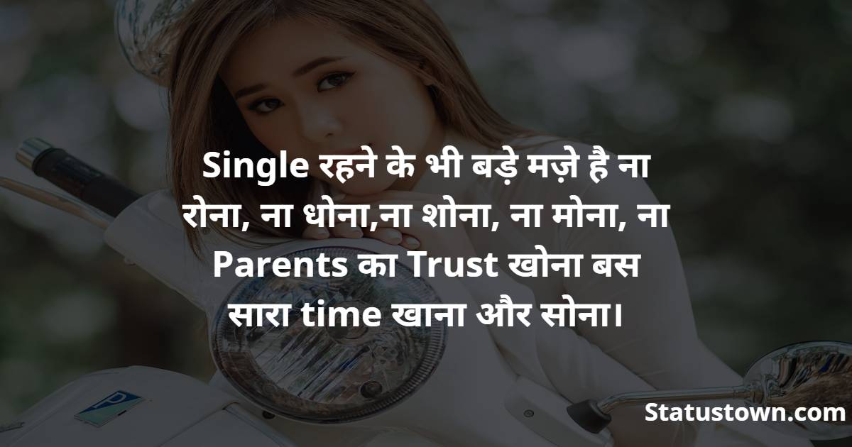 Single रहने के भी बड़े मज़े है ना रोना, ना धोना,ना शोना, ना मोना, ना Parents का Trust खोना बस सारा time खाना और सोना। - Attitude Status for Girls