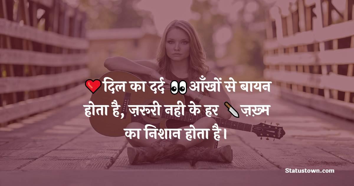 दिल का दर्द आँखों से बायन होता है, ज़रूरी नही के हर ज़ख़्म का निशान होता है।  - Best Shayari