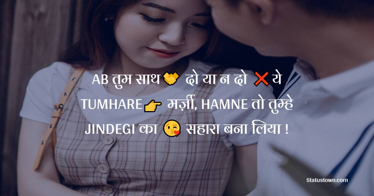 AB तुम साथ🤝 दो या न दो ❌ये  TUMHARE👉 मर्ज़ी, HAMNE तो तुम्हे JINDEGI का 😘 सहारा बना लिया !  - Best Shayari