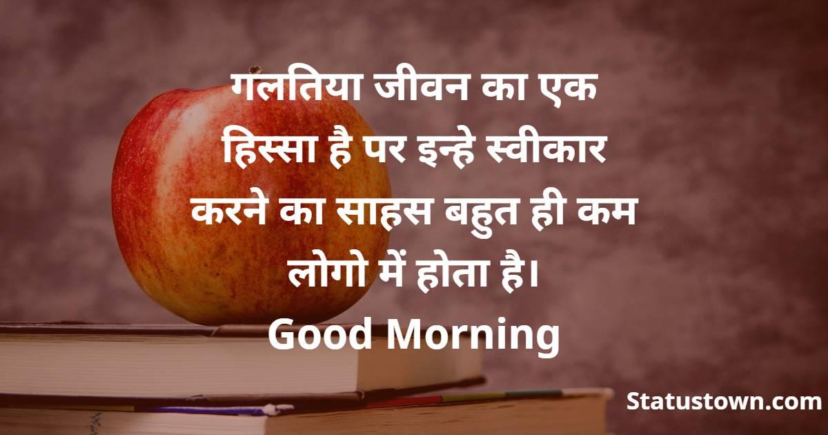 गलतिया जीवन का एक हिस्सा है पर इन्हे स्वीकार करने का साहस बहुत ही कम लोगो में होता है। Good Morning