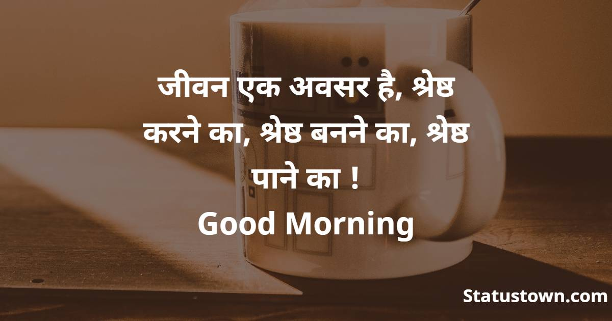 जीवन एक अवसर है, श्रेष्ठ करने का, श्रेष्ठ बनने का, श्रेष्ठ पाने का !   Good Morning
