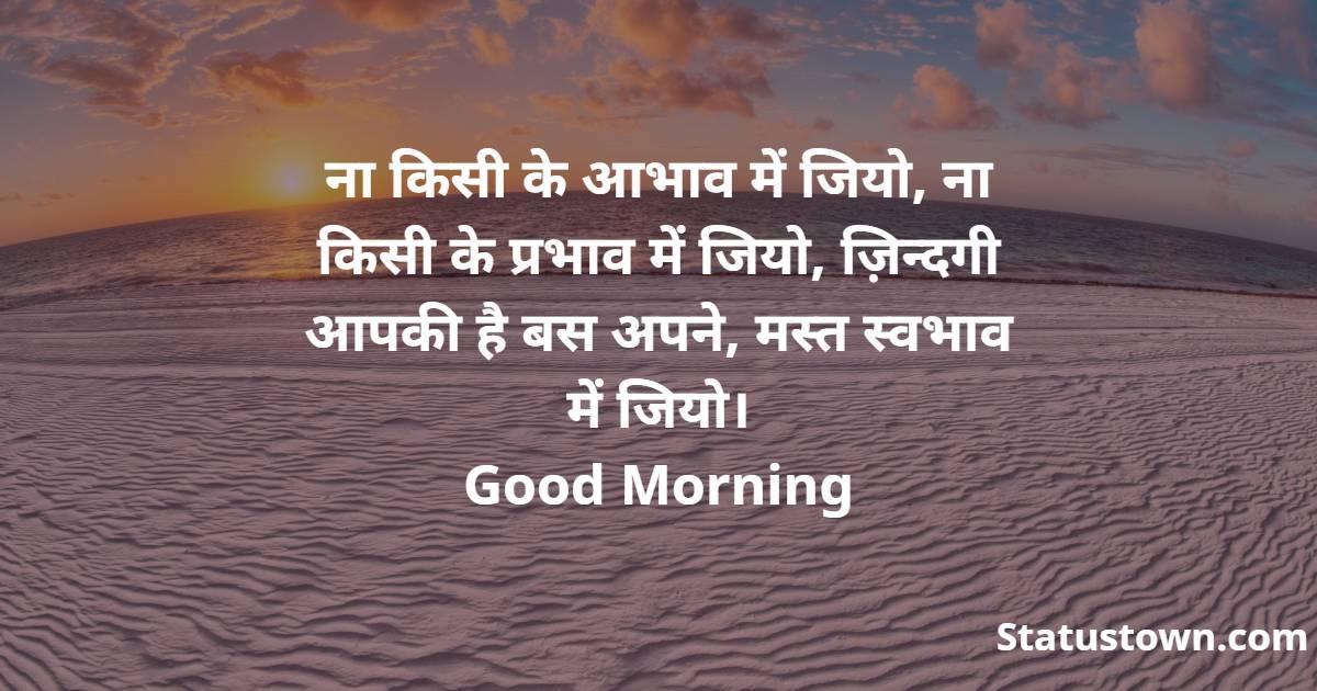 ना किसी के आभाव में जियो, ना किसी के प्रभाव में जियो, ज़िन्दगी आपकी है बस अपने, मस्त स्वभाव में जियो। Good Morning