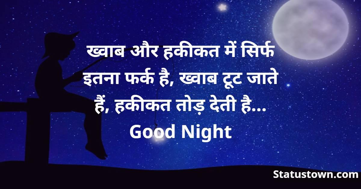 ख्वाब और हकीकत में सिर्फ इतना फर्क है, ख्वाब टूट जाते हैं, हकीकत तोड़ देती है... Good Night