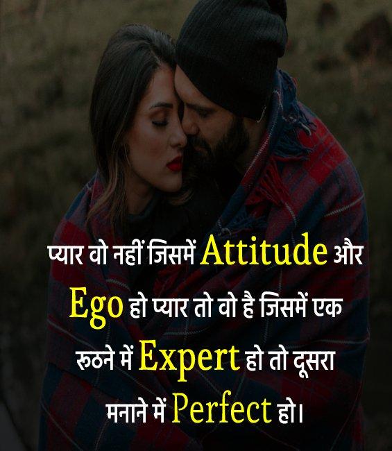 प्यार वो नहीं जिसमें Attitude और Ego हो, प्यार तो वो है, जिसमें एक रूठने में Expert हो, तो दूसरा मनाने में Perfect हो। - Love Status