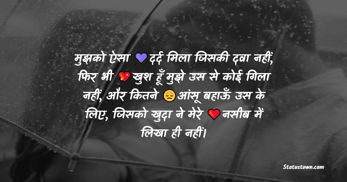मुझको ऐसा दर्द मिला जिसकी दवा नहीं, फिर भी खुश हूँ मुझे उस से कोई गिला नहीं, और कितने आंसू बहाऊँ उस के लिए, जिसको खुदा ने मेरे नसीब में लिखा ही नहीं। - Pyar Bhari Shayari