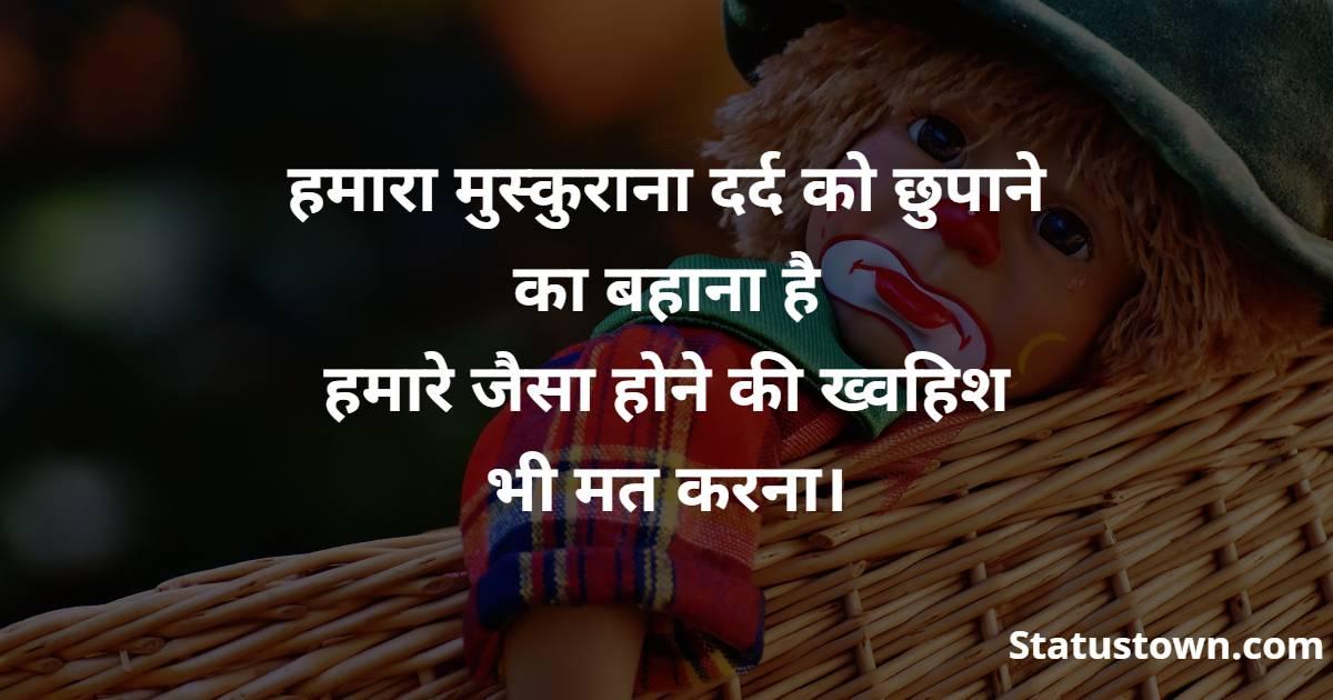 हमारा मुस्कुराना दर्द को छुपाने का बहाना है  हमारे जैसा होने की ख्वहिश भी मत करना।