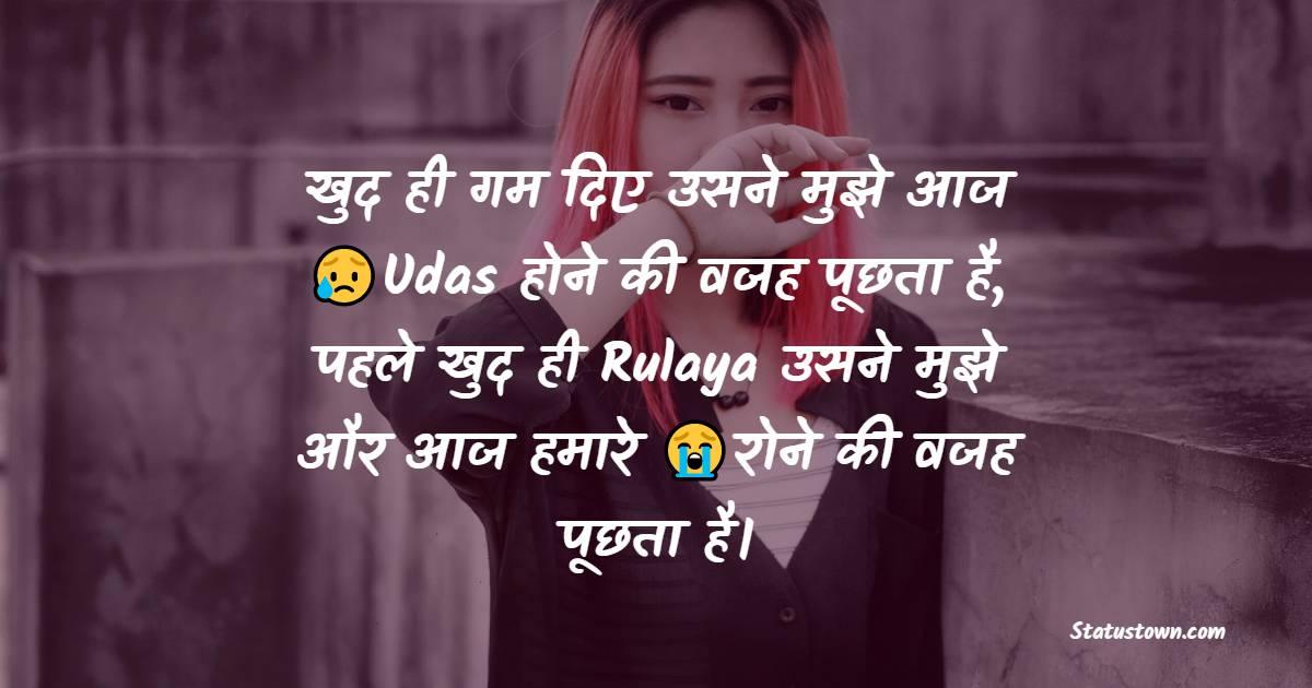 खुद ही गम दिए उसने मुझे आज Udas होने की वजह पूछता है,  पहले खुद ही Rulaya उसने मुझे और आज हमारे रोने की वजह पूछता है।