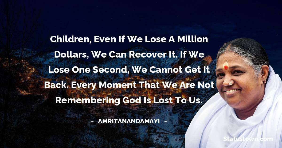 Children, even if we lose a million dollars, we can recover it. If we lose one second, we cannot get it back. Every moment that we are not remembering God is lost to us.