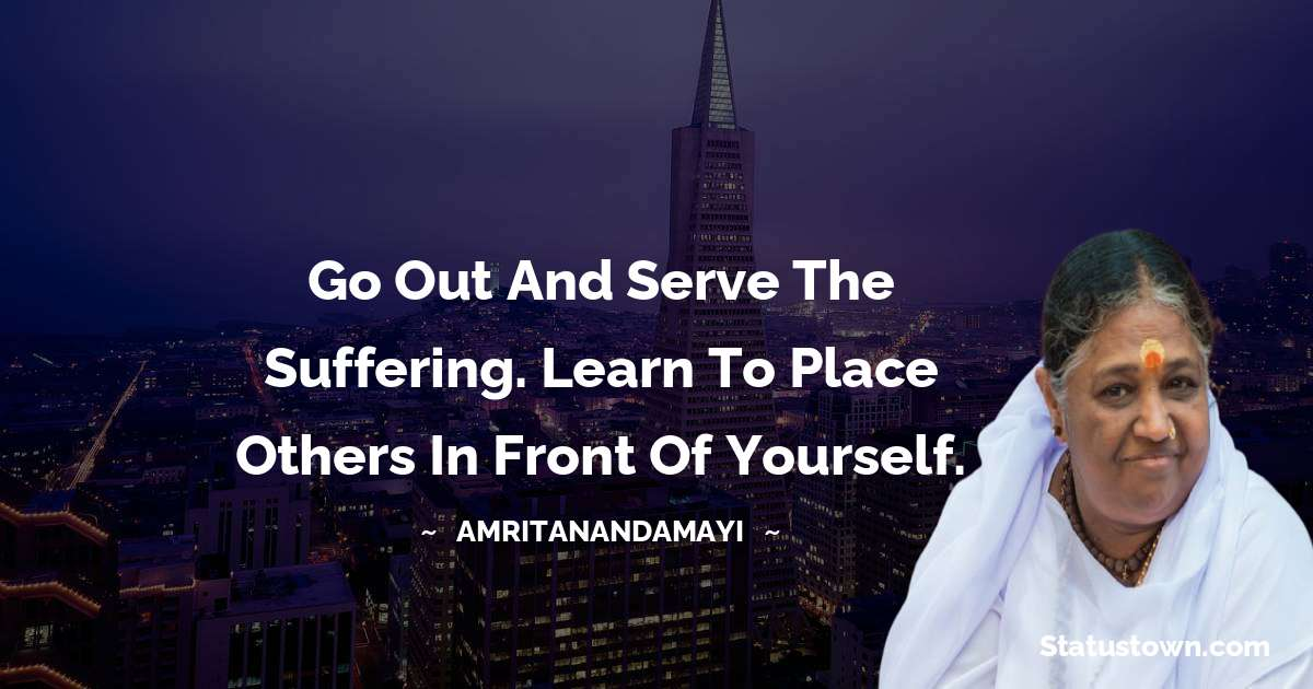 Amritanandamayi  Quotes - Go out and serve the suffering. Learn to place others in front of yourself.