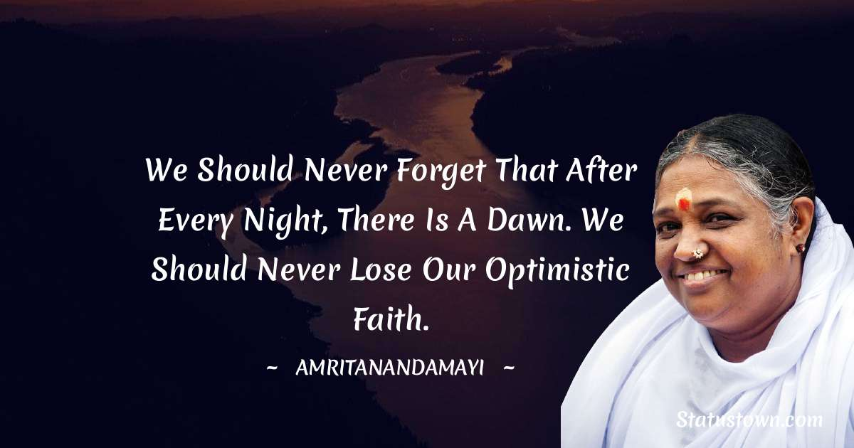 Amritanandamayi  Quotes - We should never forget that after every night, there is a dawn. We should never lose our optimistic faith.