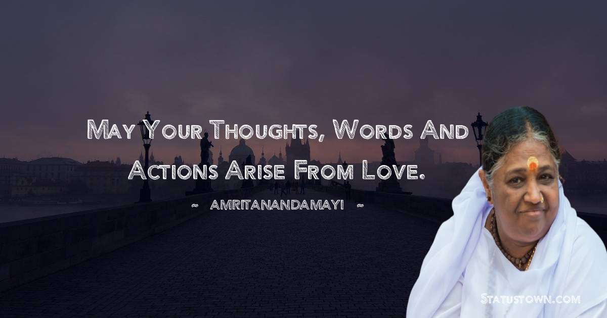 Amritanandamayi  Quotes - May your thoughts, words and actions arise from love.