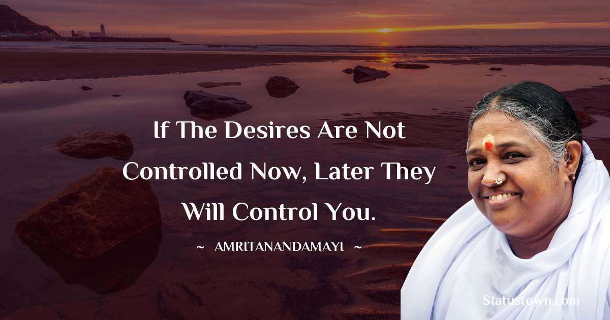 Amritanandamayi  Quotes - If the desires are not controlled now, later they will control you.