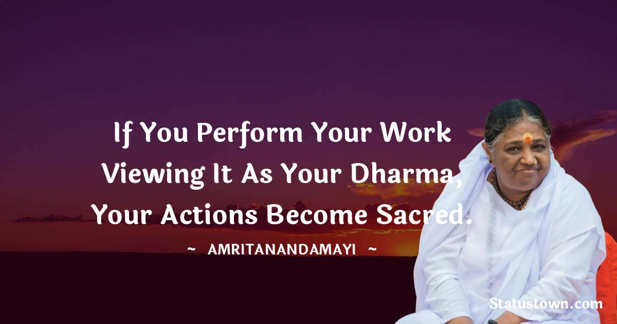 Amritanandamayi  Quotes - If you perform your work viewing it as your dharma, your actions become sacred.