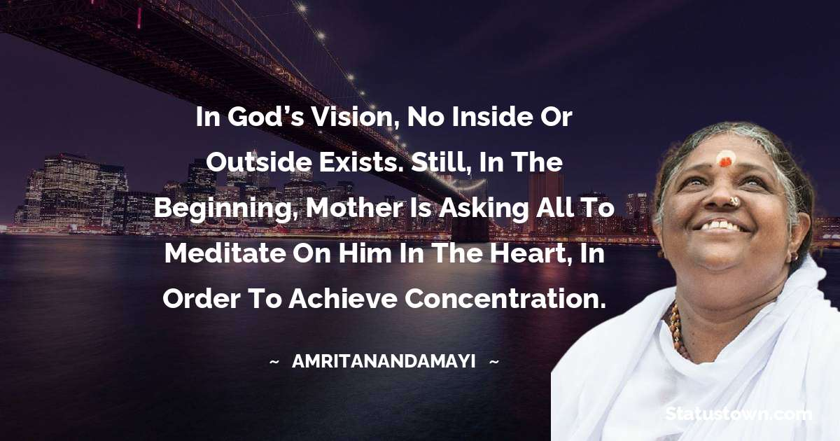 Amritanandamayi  Quotes - In God's vision, no inside or outside exists. Still, in the beginning, Mother is asking all to meditate on Him in the heart, in order to achieve concentration.