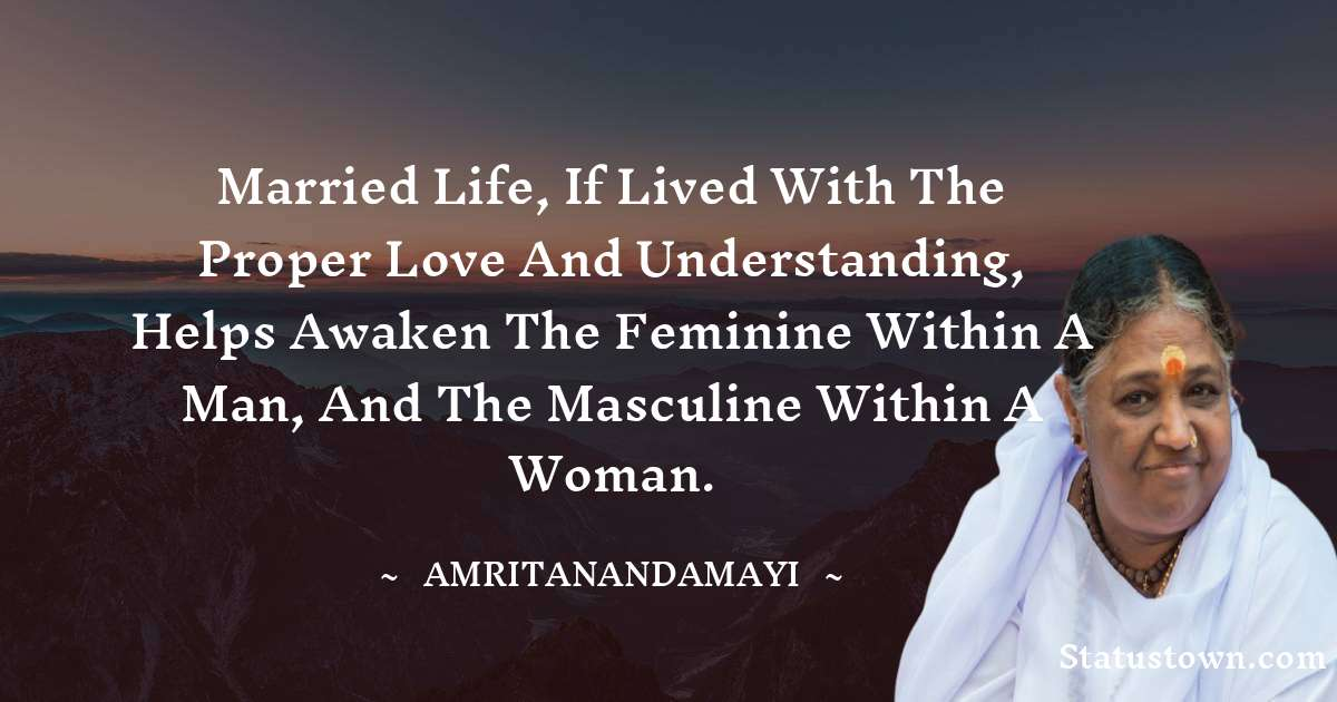 Amritanandamayi  Quotes - Married life, if lived with the proper love and understanding, helps awaken the feminine within a man, and the masculine within a woman.