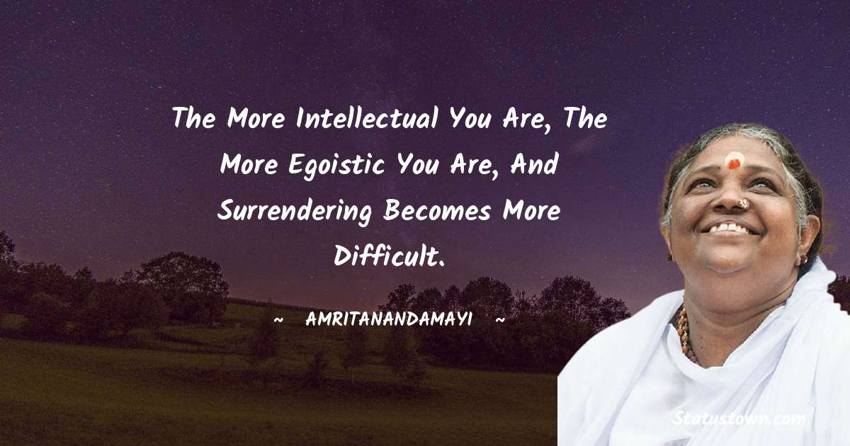 Amritanandamayi  Quotes - The more intellectual you are, the more egoistic you are, and surrendering becomes more difficult.