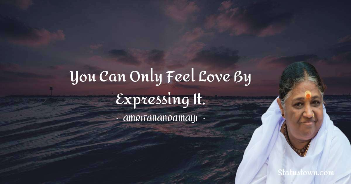 Amritanandamayi  Quotes - You can only feel love by expressing it.