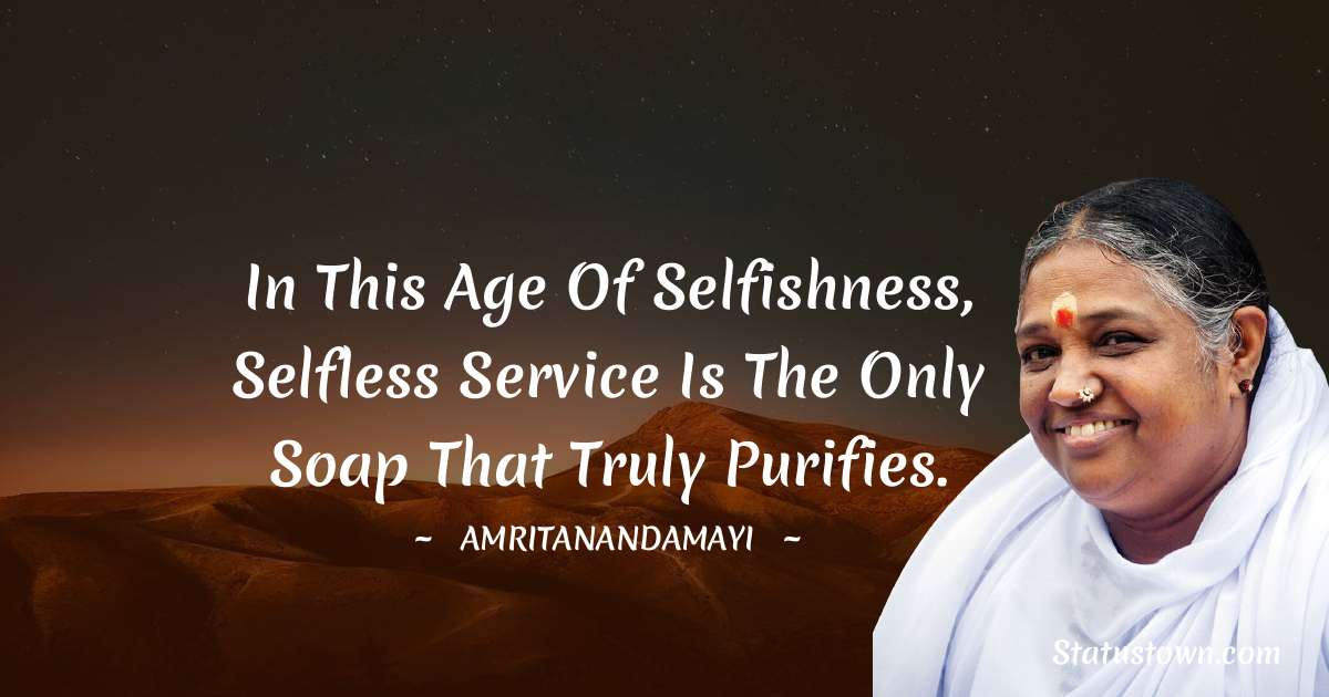 Amritanandamayi  Quotes - In this age of selfishness, selfless service is the only soap that truly purifies.