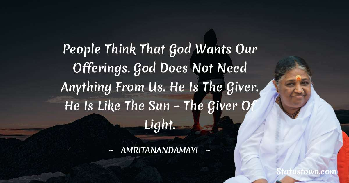 Amritanandamayi  Quotes - People think that God wants our offerings. God does not need anything from us. He is the giver. He is like the sun – the giver of light.