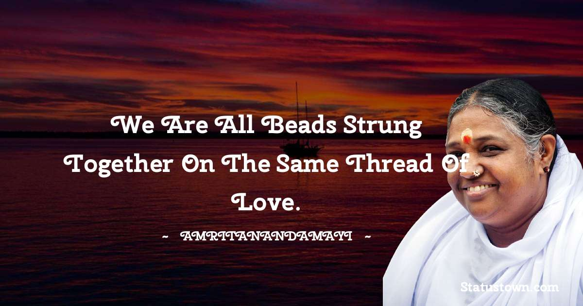 We are all beads strung together on the same thread of love.