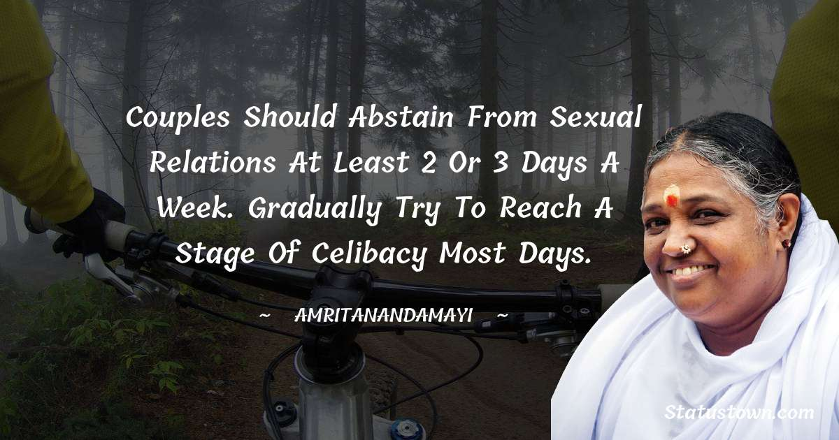 Couples should abstain from sexual relations at least 2 or 3 days a week. Gradually try to reach a stage of celibacy most days.