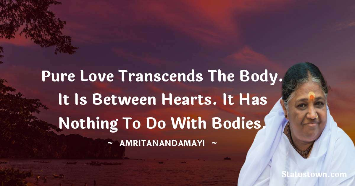 Pure love transcends the body. It is between hearts. It has nothing to do with bodies.