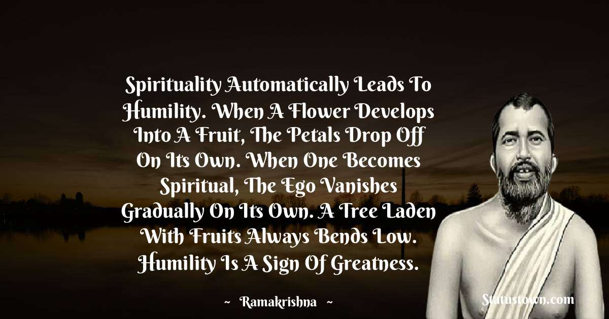 Spirituality automatically leads to humility. When a flower develops into a fruit, the petals drop off on its own. When one becomes spiritual, the ego vanishes gradually on its own. A tree laden with fruits always bends low. Humility is a sign of greatness.