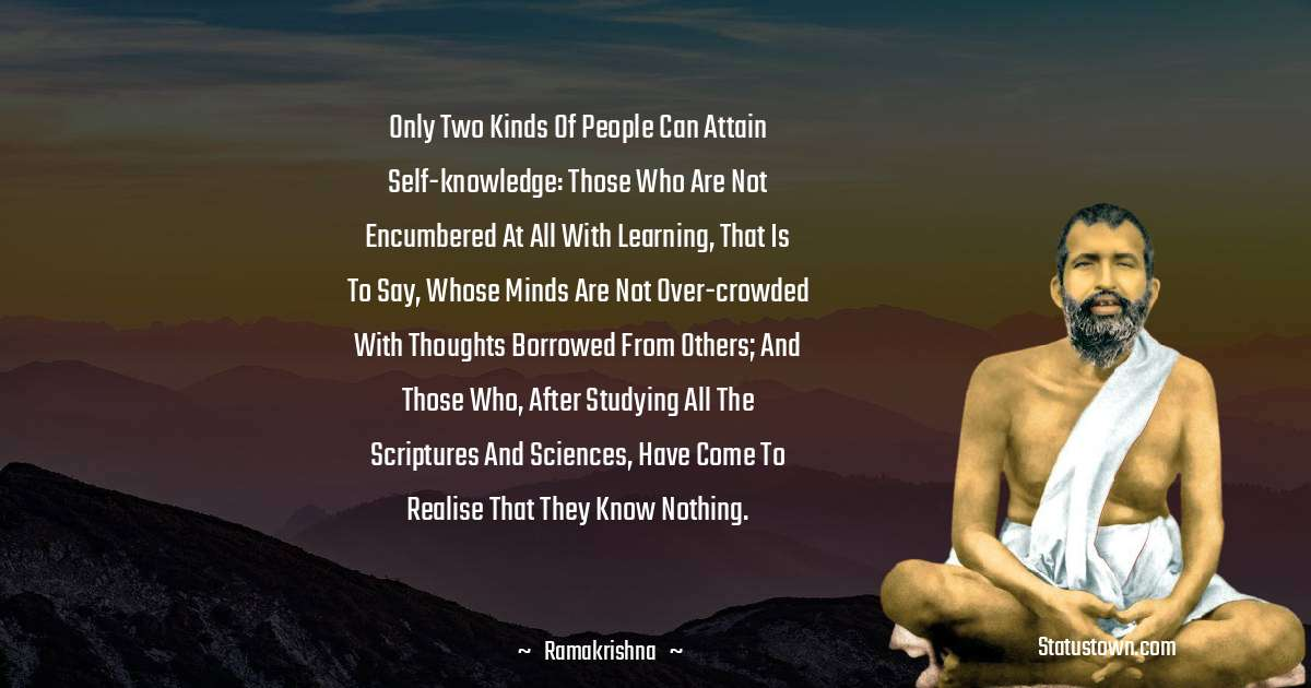 Only two kinds of people can attain self-knowledge: those who are not encumbered at all with learning, that is to say, whose minds are not over-crowded with thoughts borrowed from others; and those who, after studying all the scriptures and sciences, have come to realise that they know nothing.