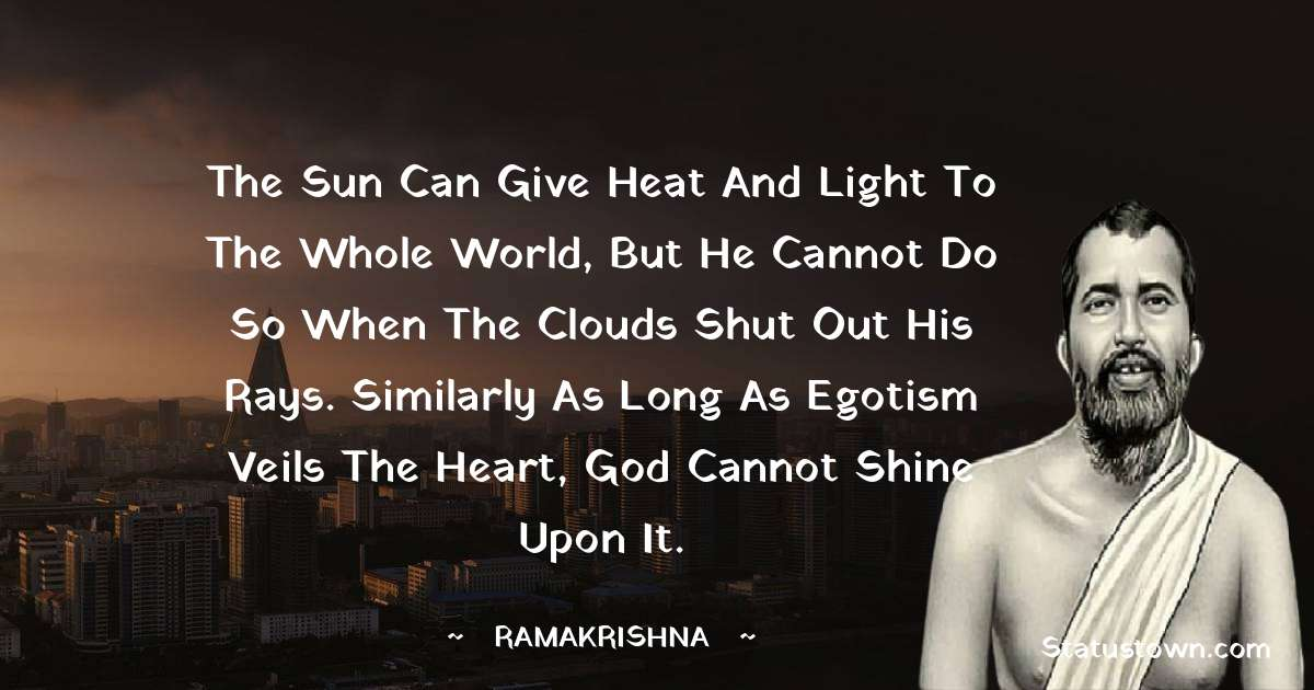 Ramakrishna Quotes - The sun can give heat and light to the whole world, but he cannot do so when the clouds shut out his rays. Similarly as long as egotism veils the heart, God cannot shine upon it.