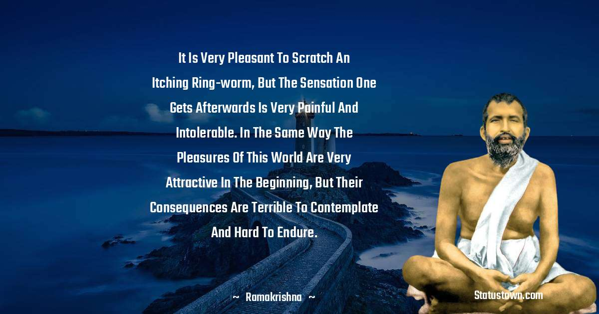 Ramakrishna Quotes - It is very pleasant to scratch an itching ring-worm, but the sensation one gets afterwards is very painful and intolerable. In the same way the pleasures of this world are very attractive in the beginning, but their consequences are terrible to contemplate and hard to endure.