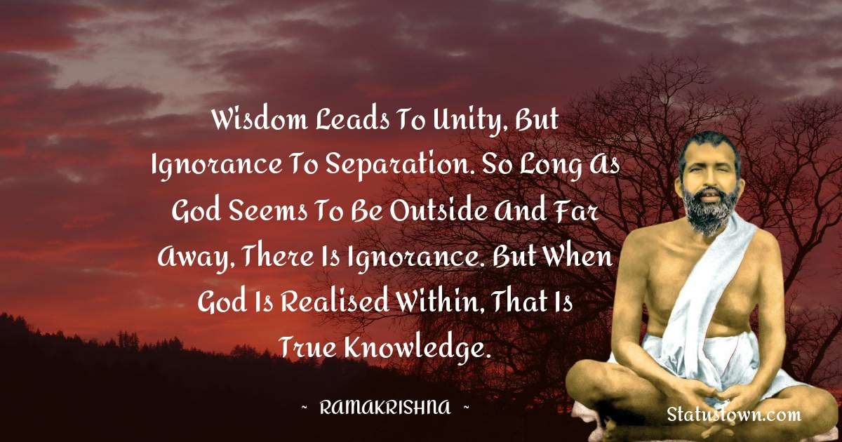 Ramakrishna Quotes - Wisdom leads to unity, but ignorance to separation. So long as God seems to be outside and far away, there is ignorance. But when God is realised within, that is true knowledge.