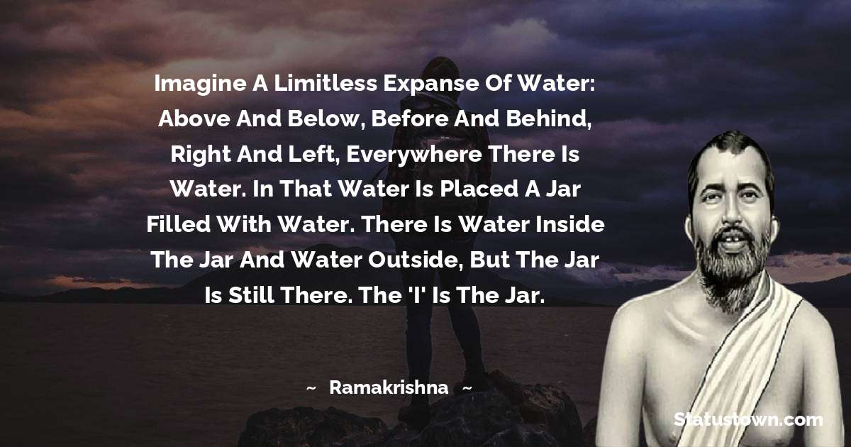 Ramakrishna Quotes - Imagine a limitless expanse of water: above and below, before and behind, right and left, everywhere there is water. In that water is placed a jar filled with water. There is water inside the jar and water outside, but the jar is still there. The 'I' is the jar.