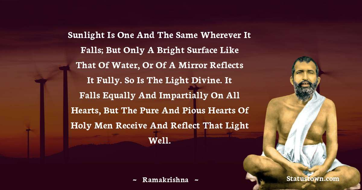 Ramakrishna Quotes - Sunlight is one and the same wherever it falls; but only a bright surface like that of water, or of a mirror reflects it fully. So is the light Divine. It falls equally and impartially on all hearts, but the pure and pious hearts of holy men receive and reflect that light well.