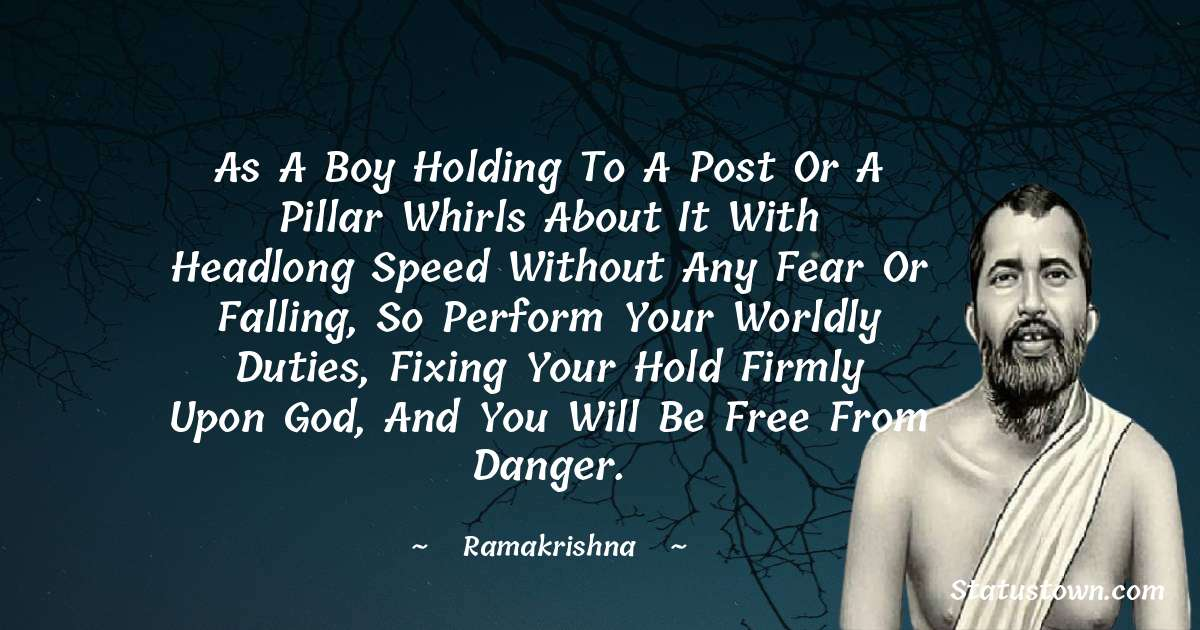 As a boy holding to a post or a pillar whirls about it with headlong speed without any fear or falling, so perform your worldly duties, fixing your hold firmly upon God, and you will be free from danger. - Ramakrishna quotes