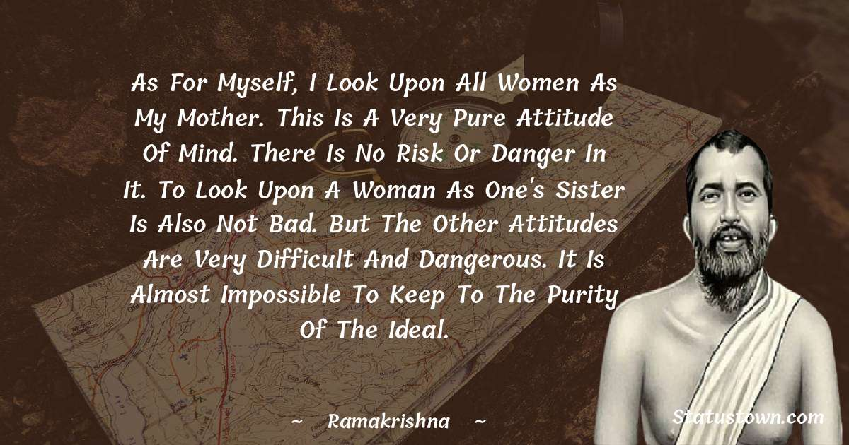 Ramakrishna Quotes - As for myself, I look upon all women as my Mother. This is a very pure attitude of mind. There is no risk or danger in it. To look upon a woman as one's sister is also not bad. But the other attitudes are very difficult and dangerous. It is almost impossible to keep to the purity of the ideal.