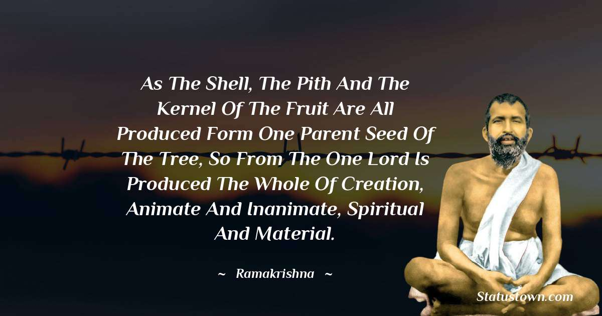 Ramakrishna Quotes - As the shell, the pith and the kernel of the fruit are all produced form one parent seed of the tree, so from the one Lord is produced the whole of creation, animate and inanimate, spiritual and material.