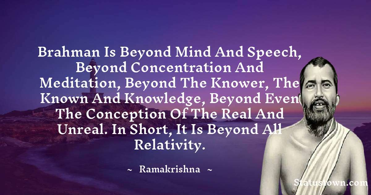 Brahman is beyond mind and speech, beyond concentration and meditation, beyond the knower, the known and knowledge, beyond even the conception of the real and unreal. In short, It is beyond all relativity.