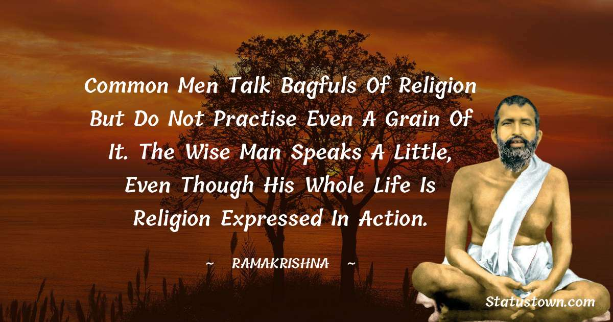 Ramakrishna Quotes - Common men talk bagfuls of religion but do not practise even a grain of it. The wise man speaks a little, even though his whole life is religion expressed in action.