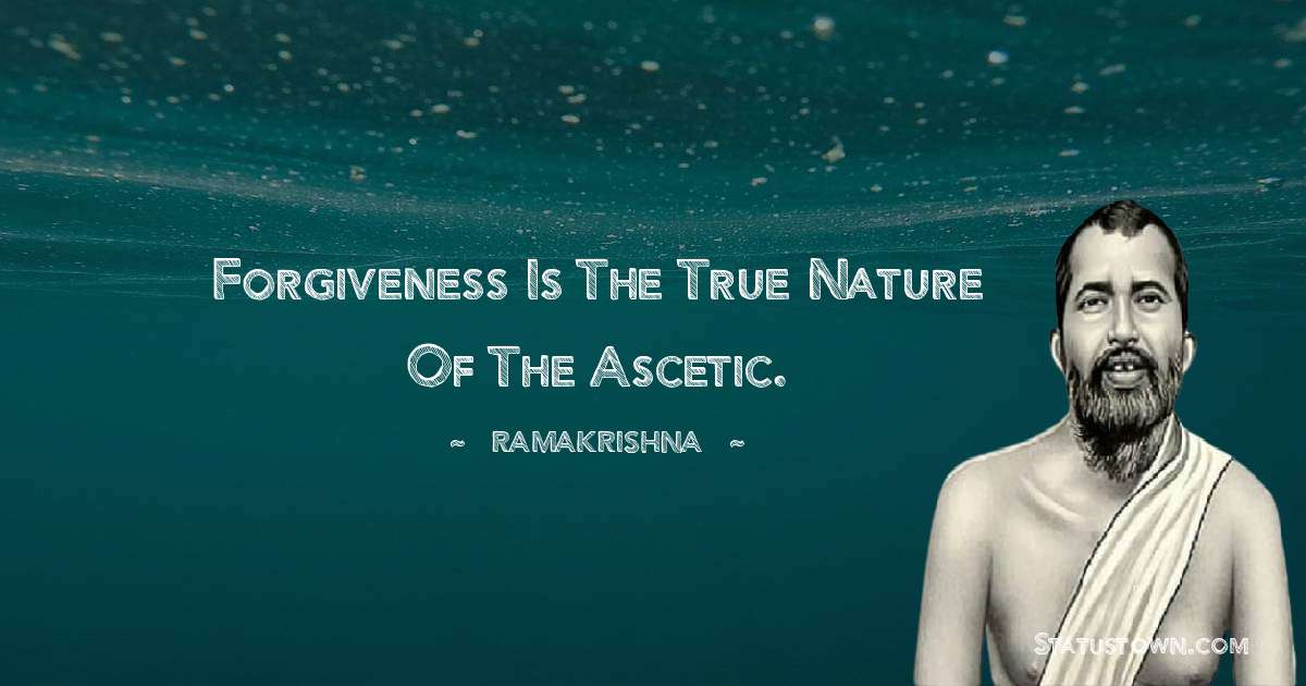 Forgiveness is the true nature of the ascetic.