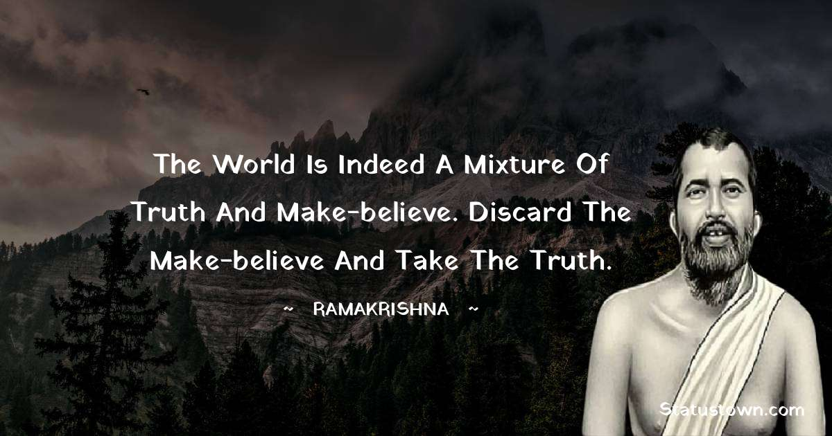 Ramakrishna Quotes - The world is indeed a mixture of truth and make-believe. Discard the make-believe and take the truth.