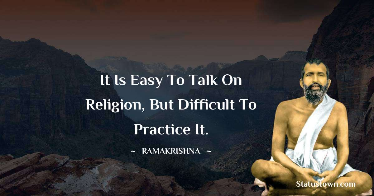 Ramakrishna Quotes - It is easy to talk on religion, but difficult to practice it.