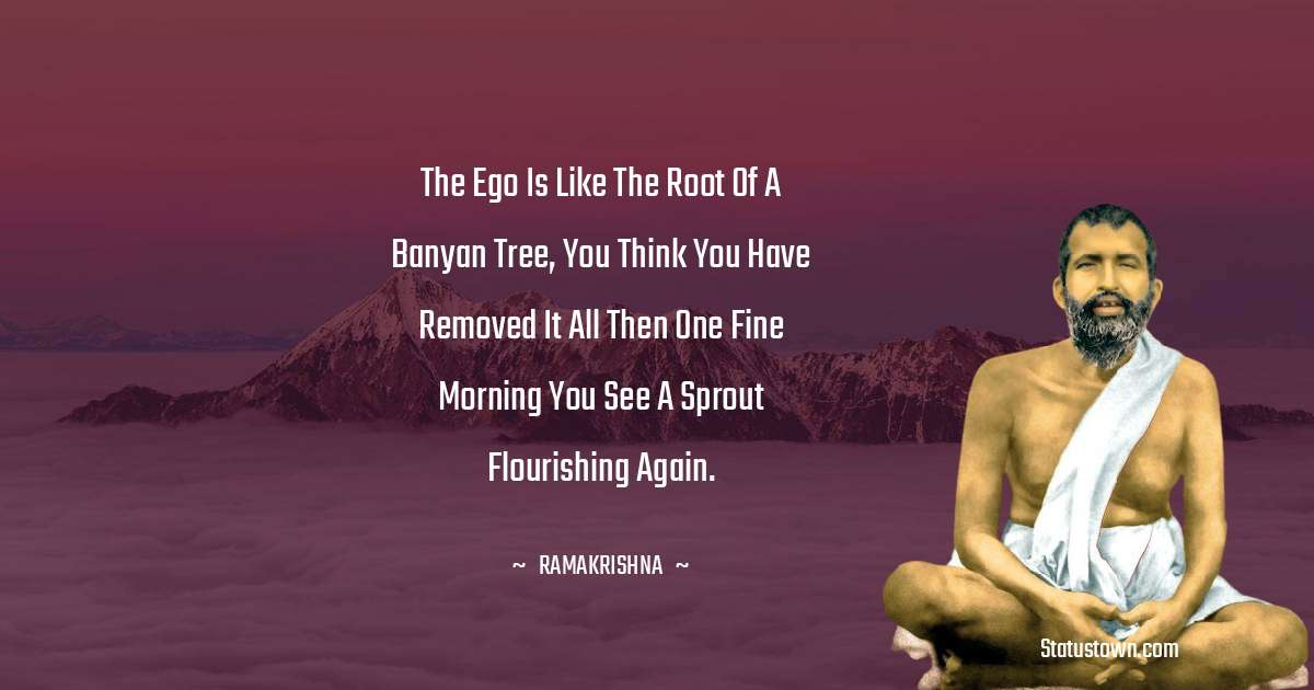 Ramakrishna Quotes - The ego is like the root of a banyan tree, you think you have removed it all then one fine morning you see a sprout flourishing again.