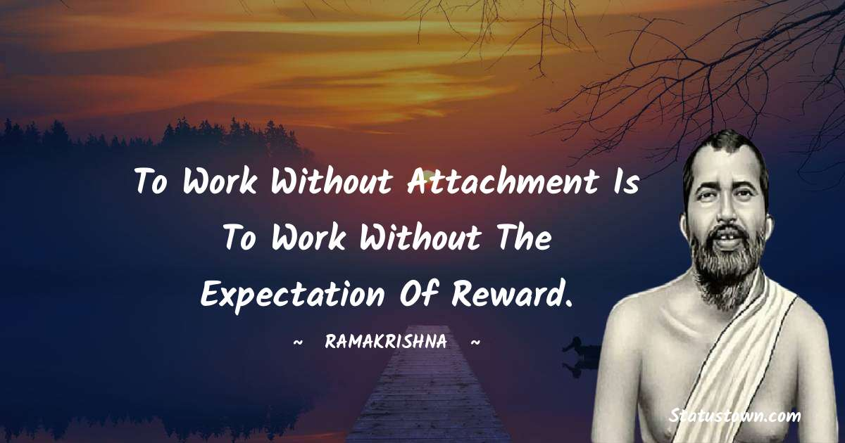 Ramakrishna Quotes - To work without attachment is to work without the expectation of reward.