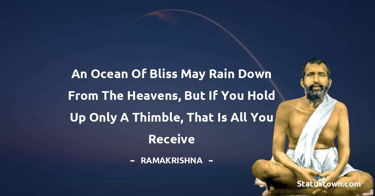 Ramakrishna Quotes - An ocean of bliss may rain down from the heavens, but if you hold up only a thimble, that is all you receive