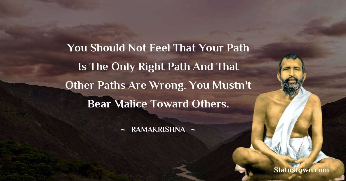 Ramakrishna Quotes - You should not feel that your path is the only right path and that other paths are wrong. You mustn't bear malice toward others.